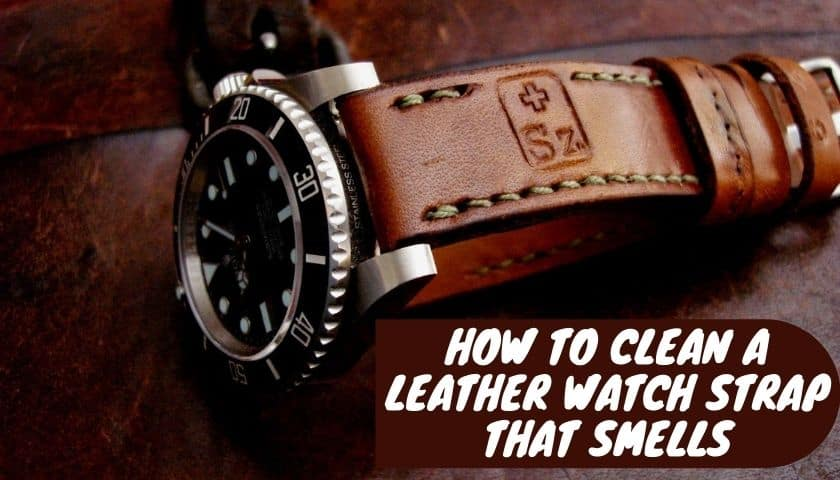 How Clean Leather Watch Strap that Smells